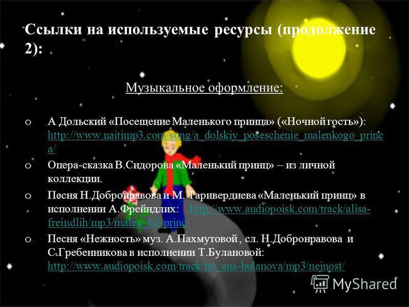 Ссылки на используемые ресурсы (продолжение 2): Музыкальное оформление: o А Дольский «Посещение Маленького принца» («Ночной гость»): http://www.naitimp3.com/song/a_dolskiy_poseschenie_malenkogo_princ a/ http://www.naitimp3.com/song/a_dolskiy_posesche