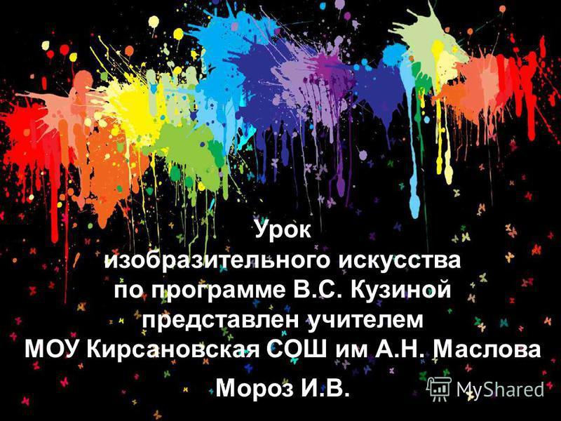 Урок изобразительного искусства по программе В.С. Кузиной представлен учителем МОУ Кирсановская СОШ им А.Н. Маслова Мороз И.В.