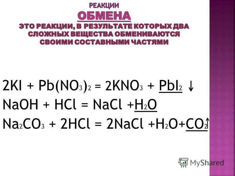 2KI + Pb(NO 3 ) 2 = 2 KNO 3 + PbI 2 NaOH + HCl = NaCl +H 2 O Na 2 CO 3 + 2HCl = 2NaCl +H 2 O+CO 2