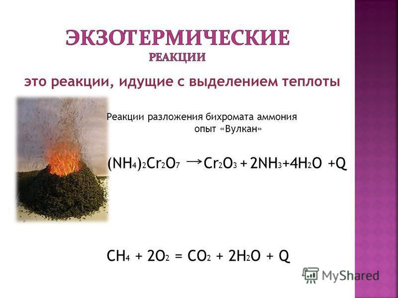 это реакции, идущие с выделением теплоты Реакции разложения бихромата аммония опыт «Вулкан» (NH 4 ) 2 Cr 2 O 7 Cr 2 O 3 + 2NH 3 +4H 2 O +Q CH 4 + 2O 2 = CO 2 + 2H 2 O + Q