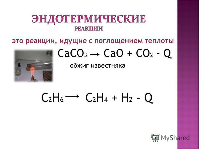 это реакции, идущие с поглощением теплоты CaCO 3 CaO + CO 2 - Q обжиг известняка С 2 Н 6 С 2 Н 4 + Н 2 - Q