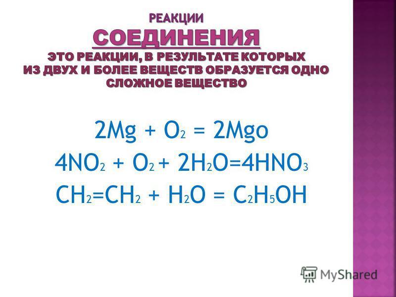 2Mg + O 2 = 2Mgo 4NO 2 + O 2 + 2H 2 O=4HNO 3 CH 2 =CH 2 + H 2 O = C 2 H 5 OH