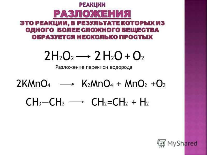 2H 2 O 2 2 H 2 O + O 2 Разложение перекиси водорода 2KMnO 4 K 2 MnO 4 + MnO 2 +O 2 CH 3 CH 3 CH 2 =CH 2 + H 2