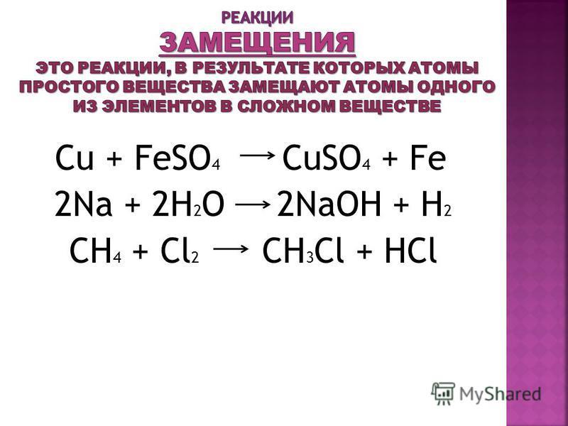 Cu + FeSO 4 CuSO 4 + Fe 2Na + 2H 2 O 2NaOH + H 2 CH 4 + Cl 2 CH 3 Cl + HCl
