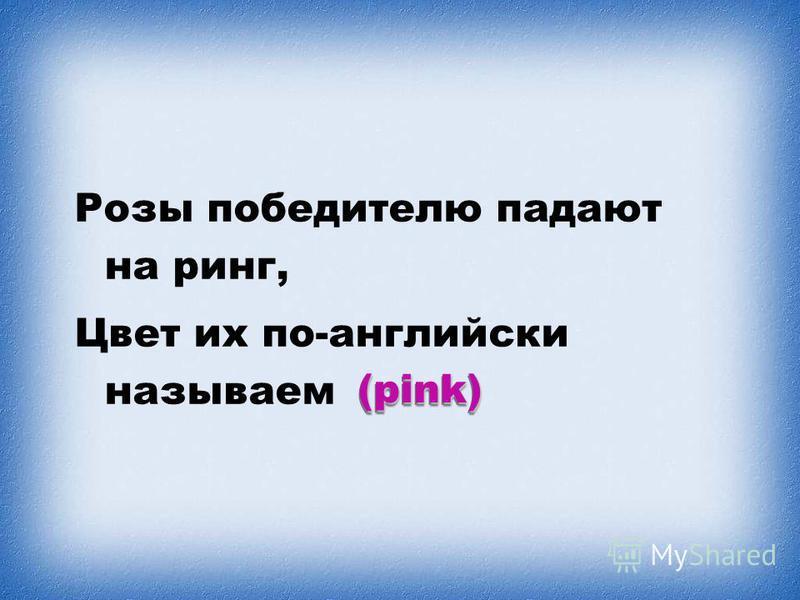 Розы победителю падают на ринг, Цвет их по-английски называем (pink)(pink)