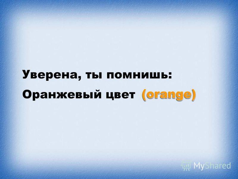 Уверена, ты помнишь: Оранжевый цвет (orange)(orange)
