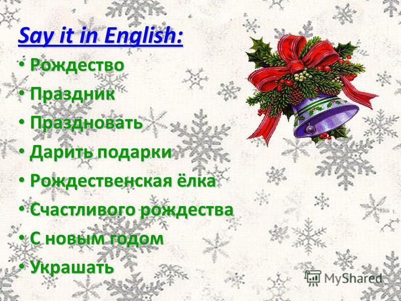 Say it in English: Рождество Рождество Праздник Праздник Праздновать Праздновать Дарить подарки Дарить подарки Рождественская ёлка Рождественская ёлка Счастливого рождества Счастливого рождества С новым годом С новым годом Украшать Украшать