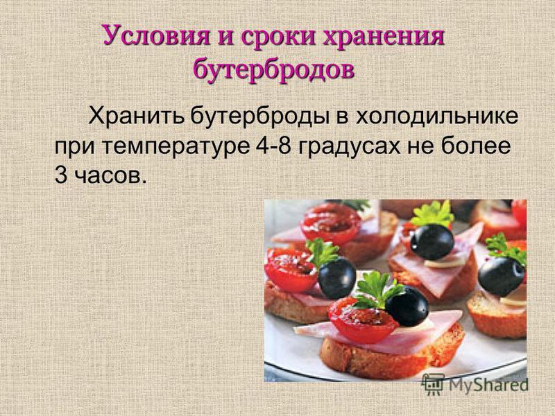 Условия и сроки хранения бутербродов Хранить бутерброды в холодильнике при температуре 4-8 градусах не более 3 часов.