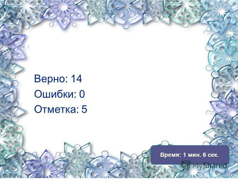 Верно: 14 Ошибки: 0 Отметка: 5 Время: 1 мин. 6 сек. Время: 1 мин. 6 сек.