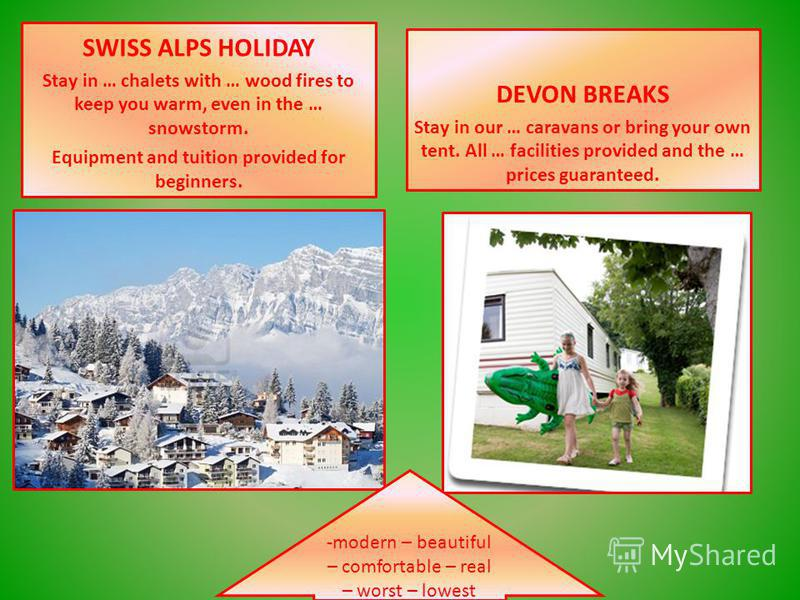 SWISS ALPS HOLIDAY Stay in … chalets with … wood fires to keep you warm, even in the … snowstorm. Equipment and tuition provided for beginners. DEVON BREAKS Stay in our … caravans or bring your own tent. All … facilities provided and the … prices gua