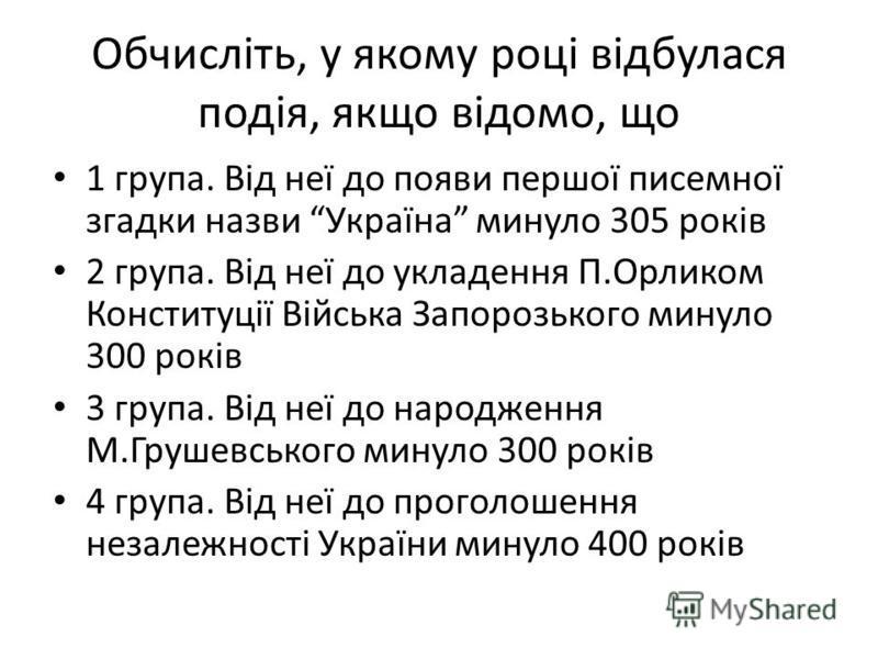 Обчисліть, у якому році відбулася подія, якщо відомо, що 1 група. Від неї до появи першої писемної згадки назви Україна минуло 305 років 2 група. Від неї до укладення П.Орликом Конституції Війська Запорозького минуло 300 років 3 група. Від неї до нар