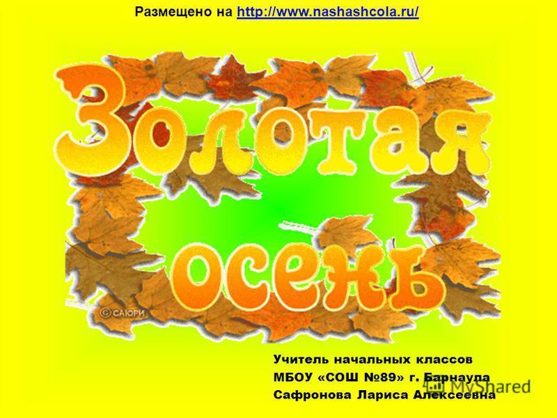Учитель начальных классов МБОУ «СОШ 89» г. Барнаула Сафронова Лариса Алексеевна Размещено на http://www.nashashcola.ru/http://www.nashashcola.ru/