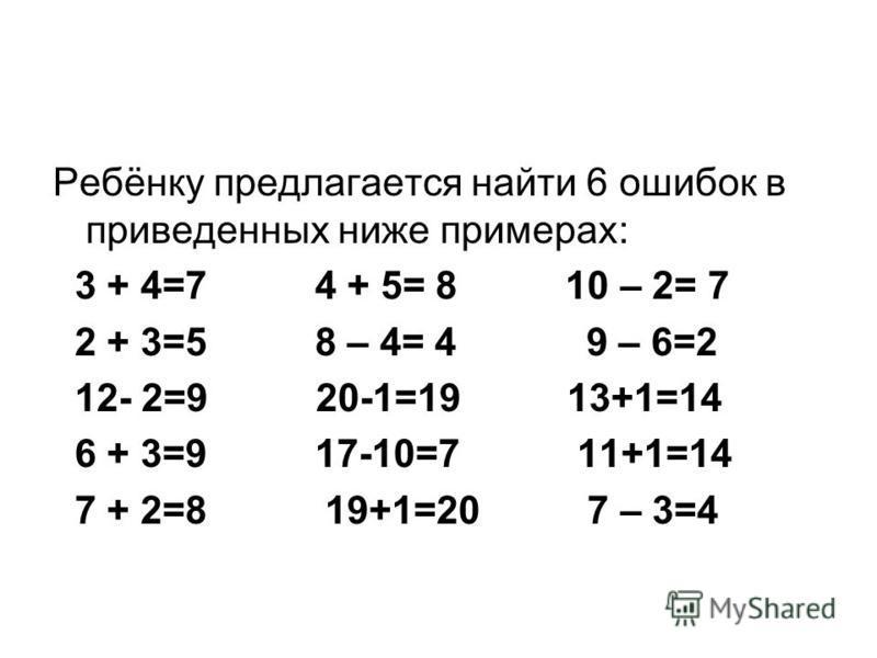 Ребёнку предлагается найти 6 ошибок в приведенных ниже примерах: 3 + 4=7 4 + 5= 8 10 – 2= 7 2 + 3=5 8 – 4= 4 9 – 6=2 12- 2=9 20-1=19 13+1=14 6 + 3=9 17-10=7 11+1=14 7 + 2=8 19+1=20 7 – 3=4