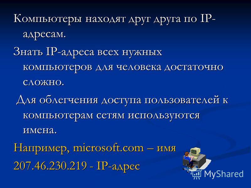 Компьютеры находят друг друга по IP- адресам. Знать IP-адреса всех нужных компьютеров для человека достаточно сложно. Для облегчения доступа пользователей к компьютерам сетям используются имена. Для облегчения доступа пользователей к компьютерам сетя