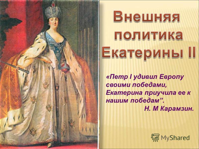 «Петр I удивил Европу своими победами, Екатерина приучила ее к нашим победам. Н. М Карамзин.
