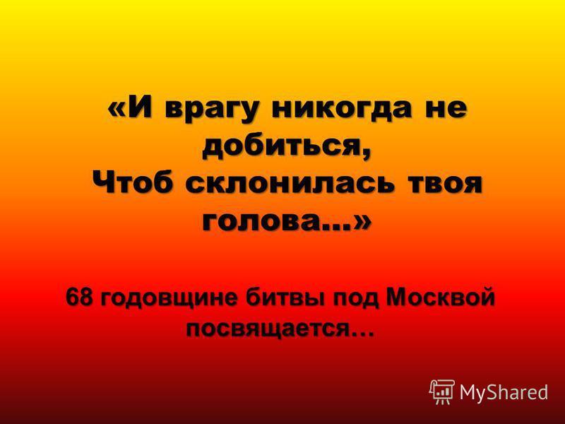 «И врагу никогда не добиться, Чтоб склонилась твоя голова…» 68 годовщине битвы под Москвой посвящается… 1