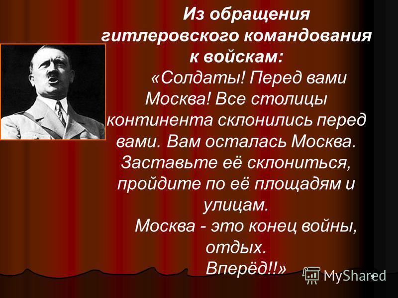 Из обращения гитлеровского командования к войскам: «Солдаты! Перед вами Москва! Все столицы континента склонились перед вами. Вам осталась Москва. Заставьте её склониться, пройдите по её площадям и улицам. Москва - это конец войны, отдых. Вперёд!!» 9