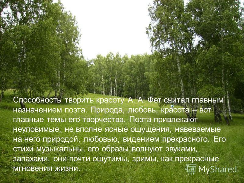 Способность творить красоту А. А. Фет считал главным назначением поэта. Природа, любовь, красота – вот главные темы его творчества. Поэта привлекают неуловимые, не вполне ясные ощущения, навеваемые на него природой, любовью, видением прекрасного. Его