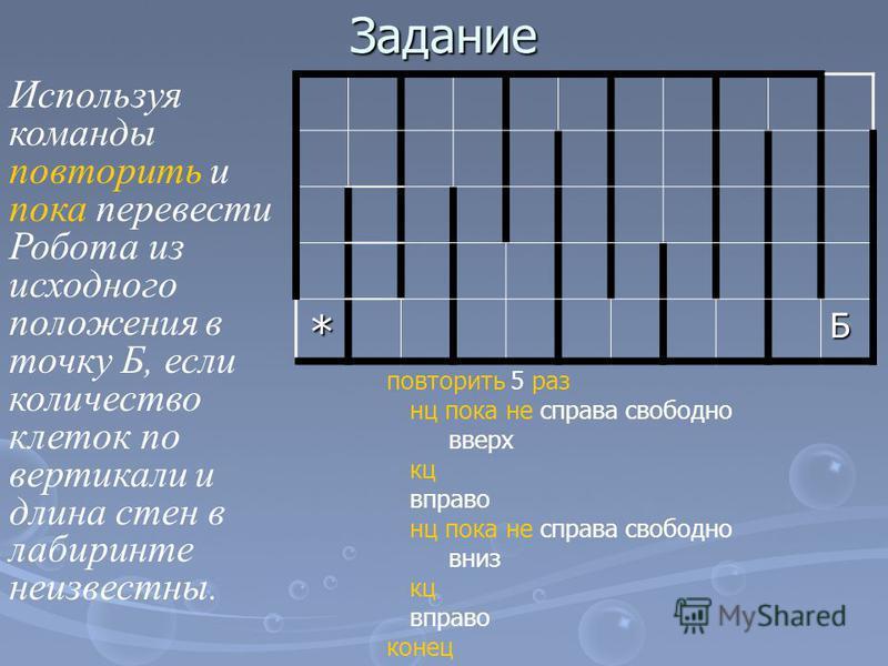Задание *Б Используя команды повторить и пока перевести Робота из исходного положения в точку Б, если количество клеток по вертикали и длина стен в лабиринте неизвестны. повторить 5 раз нц пока не справа свободно вверх кц вправо нц пока не справа сво