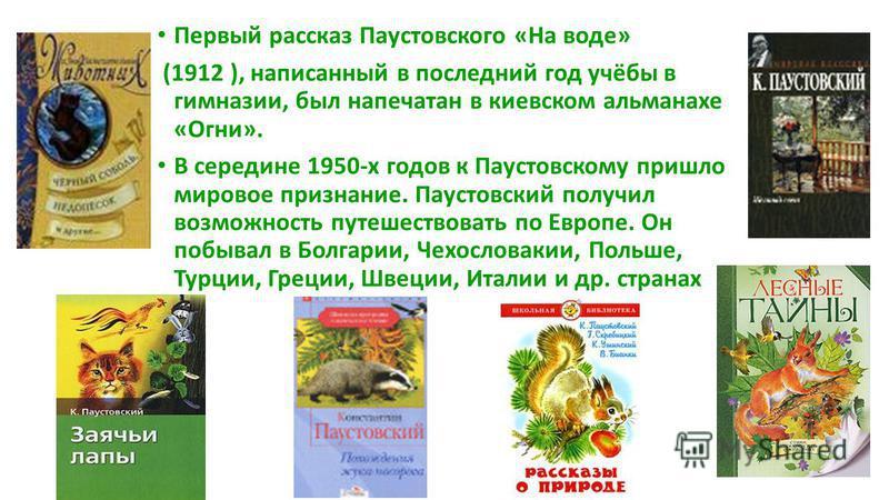 Первый рассказ Паустовского «На воде» (1912 ), написанный в последний год учёбы в гимназии, был напечатан в киевском альманахе «Огни». В середине 1950-х годов к Паустовскому пришло мировое признание. Паустовский получил возможность путешествовать по