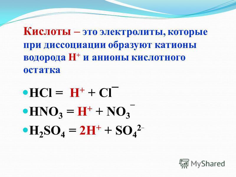 Кислоты – это электролиты, которые при диссоциации образуют катионы водорода Н + и анионы кислотного остатка HCl = H + + Cl¯ HNO 3 = H + + NO 3 ¯ H 2 SO 4 = 2H + + SO 4 2 ¯