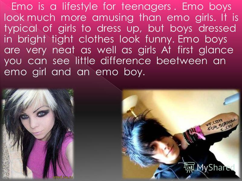 Emo is a lifestyle for teenagers. Emo boys look much more amusing than emo girls. It is typical of girls to dress up, but boys dressed in bright tight clothes look funny. Emo boys are very neat as well as girls At first glance you can see little diff