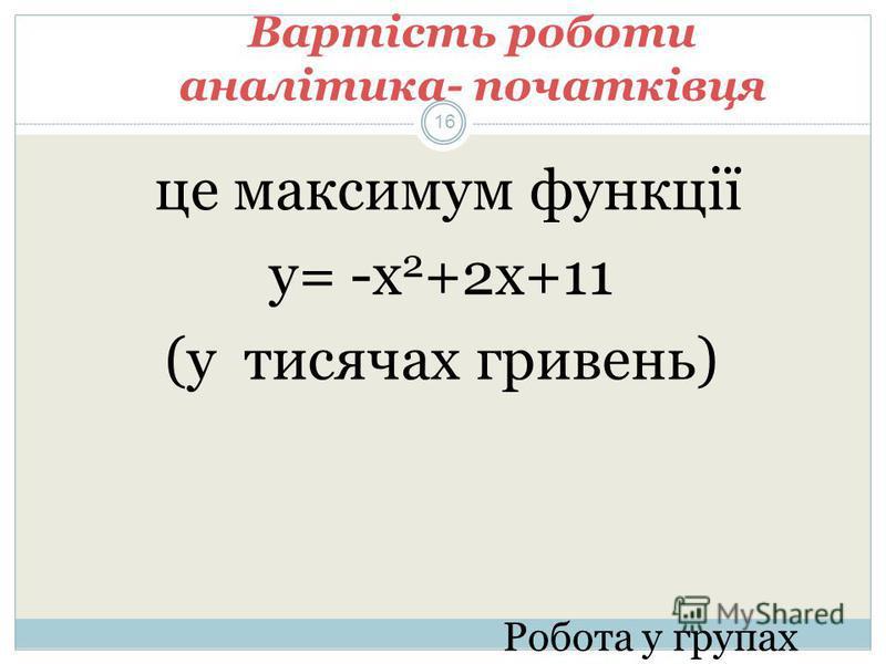 Вартість роботи аналітика- початківця це максимум функції у= -х 2 +2х+11 (у тисячах гривень) Робота у групах 16