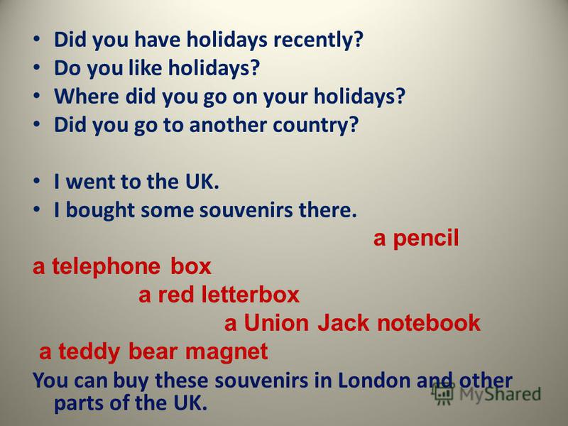 Did you have holidays recently? Do you like holidays? Where did you go on your holidays? Did you go to another country? I went to the UK. I bought some souvenirs there. a pencil a telephone box a red letterbox a Union Jack notebook a teddy bear magne