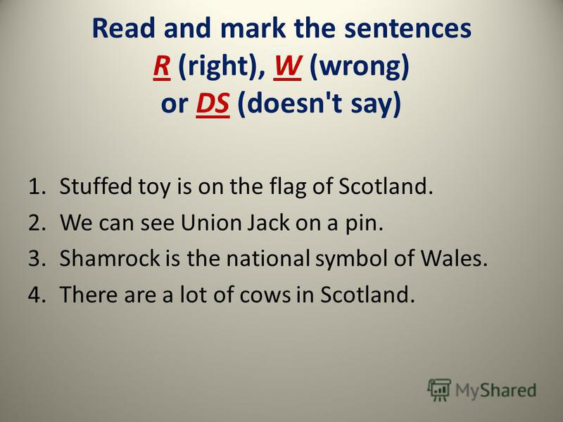 Read and mark the sentences R (right), W (wrong) or DS (doesn't say) 1.Stuffed toy is on the flag of Scotland. 2.We can see Union Jack on a pin. 3.Shamrock is the national symbol of Wales. 4.There are a lot of cows in Scotland. R W DS R