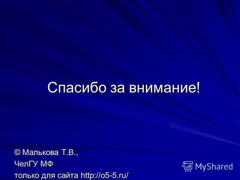Спасибо за внимание! © Малькова Т.В., ЧелГУ МФ только для сайта http://o5-5.ru/