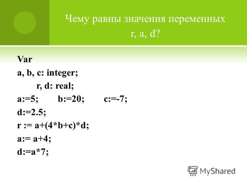 Var a, b, c: integer; r, d: real; a:=5; b:=20; c:=-7; d:=2.5; r := a+(4*b+c)*d; a:= a+4; d:=a*7; Чему равны значения переменных r, a, d?