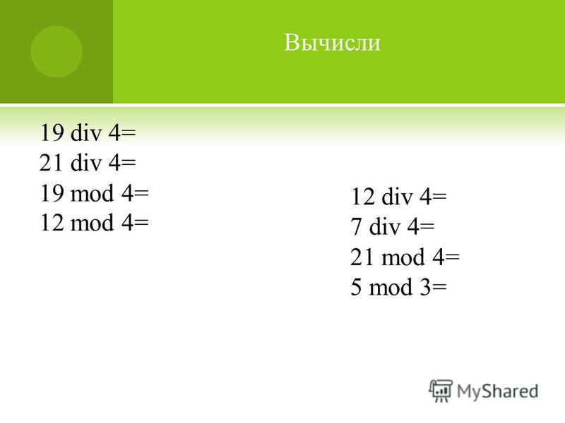 19 div 4= 21 div 4= 19 mod 4= 12 mod 4= 12 div 4= 7 div 4= 21 mod 4= 5 mod 3= Вычисли