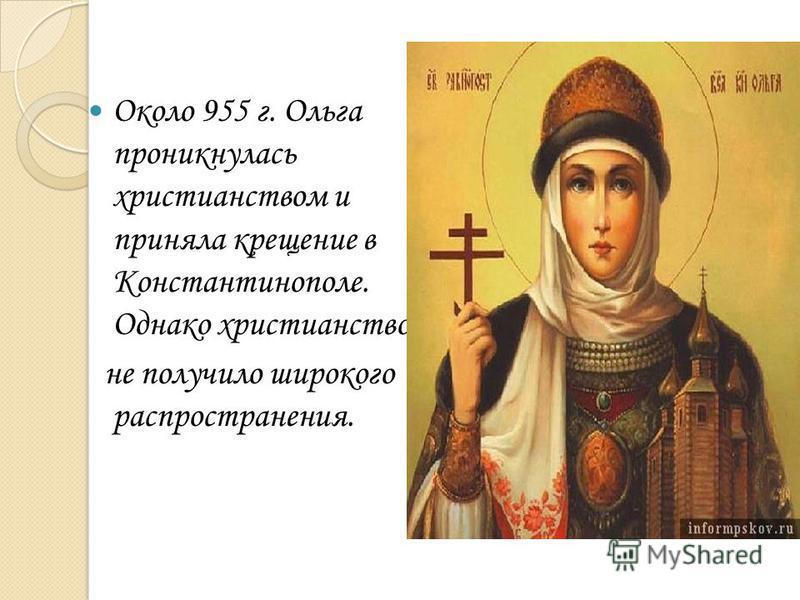 Около 955 г. Ольга проникнулась христианством и приняла крещение в Константинополе. Однако христианство не получило широкого распространения.
