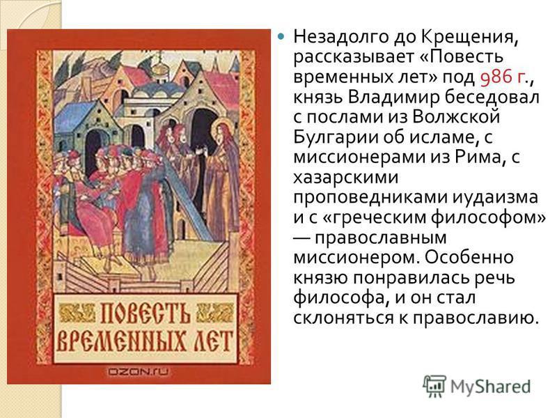 Незадолго до Крещения, рассказывает « Повесть временных лет » под 986 г., князь Владимир беседовал с послами из Волжской Булгарии об исламе, с миссионерами из Рима, с хазарскими проповедниками иудаизма и с « греческим философом » православным миссион