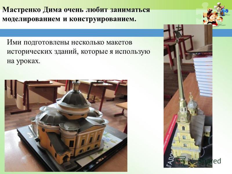 Мастренко Дима очень любит заниматься моделированием и конструированием. Ими подготовлены несколько макетов исторических зданий, которые я использую на уроках.