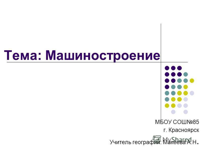 Тема: Машиностроение МБОУ СОШ85 г. Красноярск Учитель географии: Макеева А.Н.