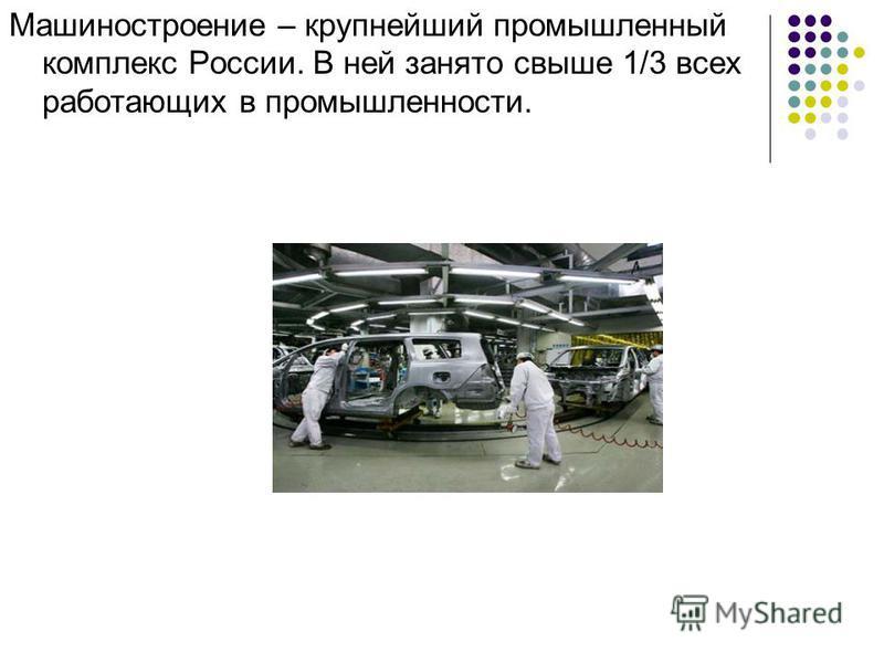 Машиностроение – крупнейший промышленный комплекс России. В ней занято свыше 1/3 всех работающих в промышленности.
