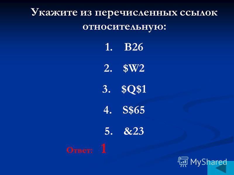 Укажите из перечисленных ссылок относительную: 1.В26 2.$W2 3.$Q$1 4.S$65 5.&23 Ответ: 1