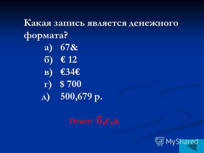 Какая запись является денежного формата? а) 67& б) 12 в) 34 г) $ 700 д) 500,679 р. Ответ: б,г,д