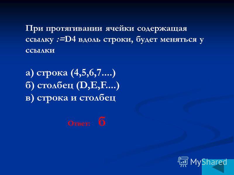 При протягивании ячейки содержащая ссылку :=D4 вдоль строки, будет меняться у ссылки а) строка (4,5,6,7....) б) столбец (D,E,F....) в) строка и столбец Ответ: б