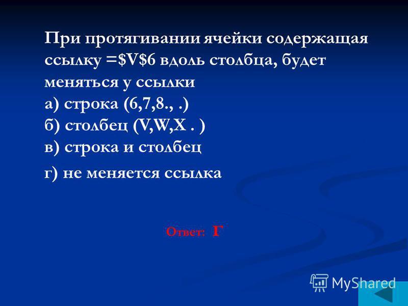 При протягивании ячейки содержащая ссылку =$V$6 вдоль столбца, будет меняться у ссылки а) строка (6,7,8.,.) б) столбец (V,W,X. ) в) строка и столбец г) не меняется ссылка Ответ: г