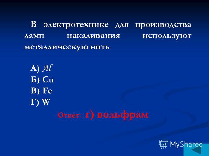 В электротехнике для производства ламп накаливания используют металлическую нить А) Al Б) Сu В) Fe Г) W Ответ: г) вольфрам