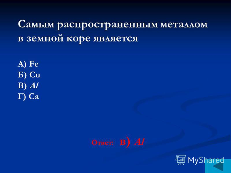 Самым распространенным металлом в земной коре является А) Fe Б) Сu В) Al Г) Са Ответ: в) Al