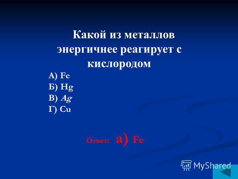 Какой из металлов энергичнее реагирует с кислородом А) Fe Б) Нg В) Ag Г) Сu Ответ: a) Fe
