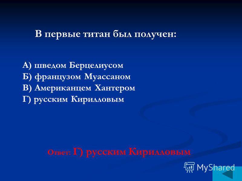 Ответ: Г) русским Кирилловым В первые титан был получен: А) шведом Берцелиусом Б) французом Муассаном В) Американцем Хантером Г) русским Кирилловым