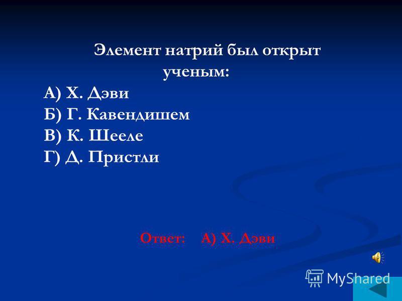 Элемент натрий был открыт ученым: А) Х. Дэви Б) Г. Кавендишем В) К. Шееле Г) Д. Пристли Ответ: А) Х. Дэви
