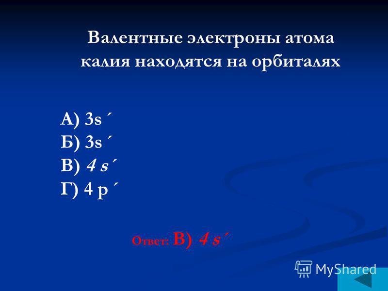 Ответ: В) 4 s´ Валентные электроны атома калия находятся на орбиталях А) 3s´ Б) 3s´ В) 4 s´ Г) 4 р´