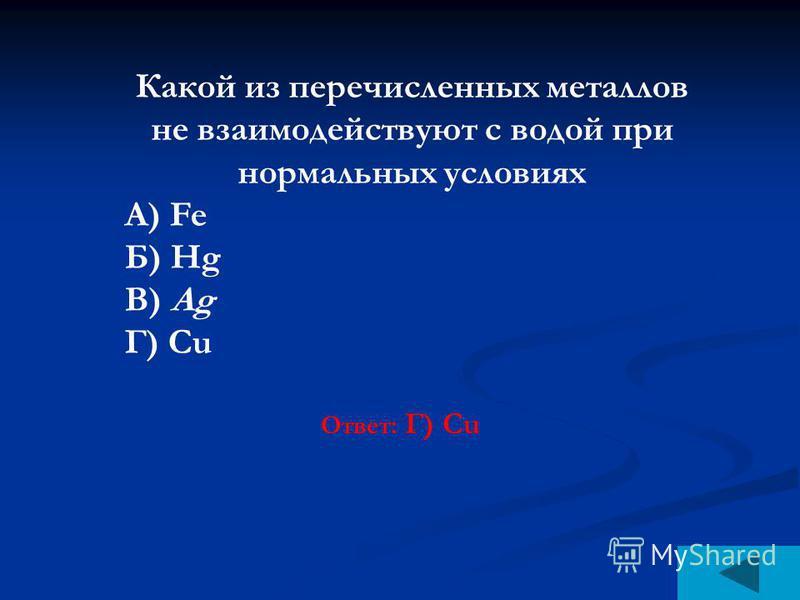 Какой из перечисленных металлов не взаимодействуют с водой при нормальных условиях А) Fe Б) Нg В) Ag Г) Сu Ответ: Г) Сu