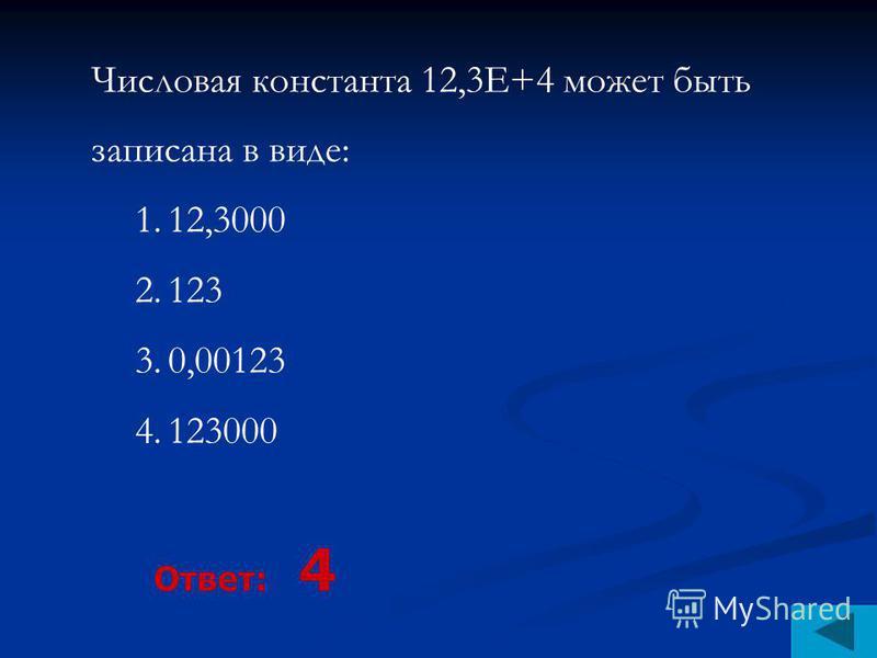 Числовая константа 12,3Е+4 может быть записана в виде: 1.12,3000 2.123 3.0,00123 4.123000 Ответ: 4