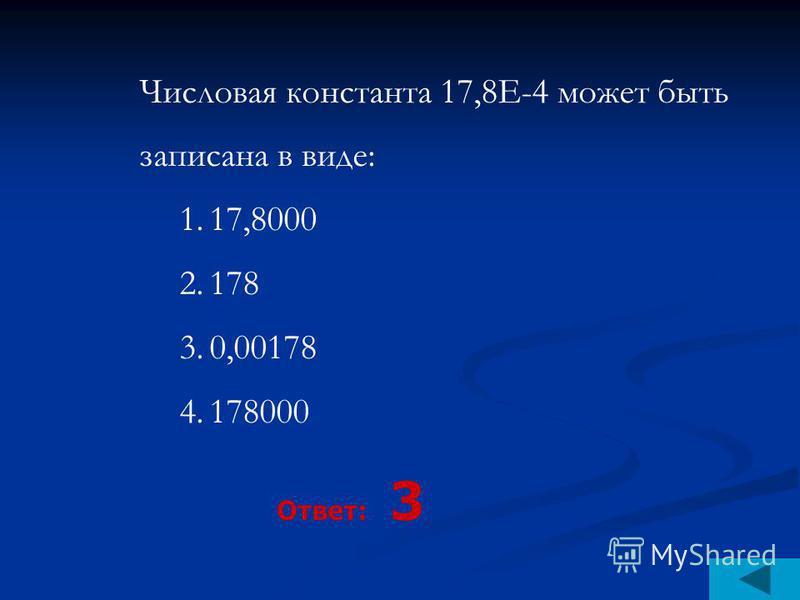 Числовая константа 17,8Е-4 может быть записана в виде: 1.17,8000 2.178 3.0,00178 4.178000 Ответ: 3
